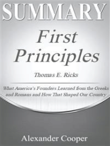 Summary of First Principles: by Thomas E. Ricks - What America's Founders Learned from the Greeks and Romans and How That Shaped Our Country -  A Comprehensive Summary