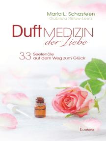 Duftmedizin der Liebe - 33 Seelenöle auf dem Weg zum Glück: Ätherische Öle und ihre therapeutische Anwendung