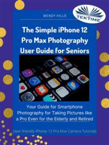 The Simple IPhone 12 Pro Max Photography User Guide For Seniors: Your Guide For Smartphone Photography For Taking Pictures Like A Pro Even For The Elderly And Retire