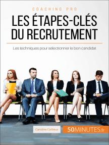 Les étapes-clés du recrutement: Les techniques pour sélectionner le bon candidat