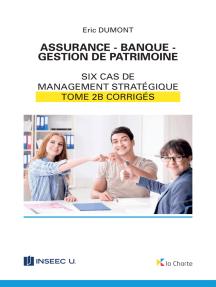 Assurance - Banque - Gestion de patrimoine - Tome 2b: 6 cas de management stratégique - corrigés