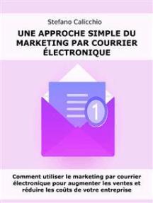 Une approche simple du marketing par courrier électronique: Comment utiliser le marketing par courrier électronique pour augmenter les ventes et réduire les coûts de votre entreprise