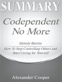 Summary of Codependent No More: by Melody Beattie - How to Stop Controlling Others and Start Caring for Yourself - A Comprehensive Summary