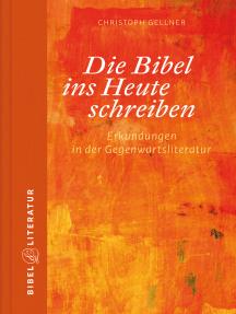 Die Bibel ins Heute schreiben - E-Book: Erkundungen in der Gegenwartsliteratur