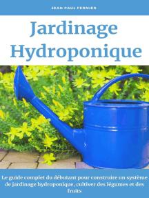 Jardinage hydroponique: Le guide complet du débutant pour construire un système de jardinage hydroponique, cultiver des légumes et des fruits