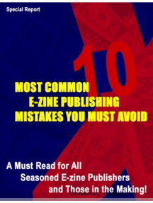 10 Most Common E-Zine Publishing Mistakes You Must Avoid: A Must Read for All Seasoned E-zine Publishers and 10 Most Common E-zine Those in the Making