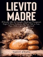 Lievito Madre. Il Grande Libro di Consigli e Ricette per Principianti. Scopri l'Antica Tradizione del Pane Fatto in Casa, Pizza, Dolci e Specialità Regionali