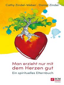 Man erzieht nur mit dem Herzen gut: Ein spirituelles Elternbuch