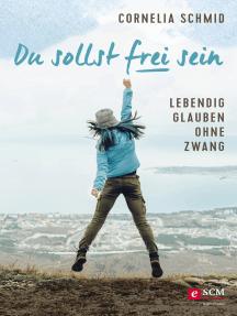 Du sollst frei sein: Lebendig glauben ohne Zwang
