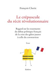 Le crépuscule du récit révolutionnaire: Regard sur les tourments du débat politique français de la crise des gilets jaune à celle du coronavirus