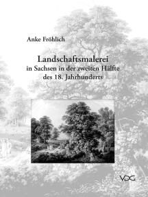 Landschaftsmalerei in Sachsen in der zweiten Hälfte des 18. Jahrhunderts: Landschaftsmaler, -zeichner und -radierer in Dresden, Leipzig, Meissen und Görlitz von 1720 bis 1800