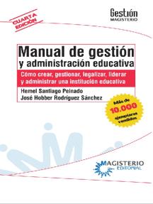 Manual de gestión y administración educativa: Como crear, gestionar, legalizar, liderar y administrar una institución educativa