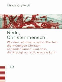 Rede, Christenmensch!: Wie den reformatorischen Kirchen die mündigen Christen abhandenkamen, und dass die Predigt nur soll, was sie kann