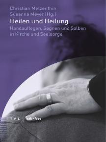 Heilen und Heilung: Handauflegen, Segnen und Salben in Kirche und Seelsorge