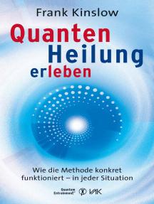 Quantenheilung erleben: Wie die Methode konkret funktioniert - in jeder Situation