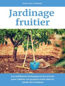 Jardinage fruitier: Les meilleures techniques et les secrets pour cultiver vos propres fruits dans le jardin de la maison