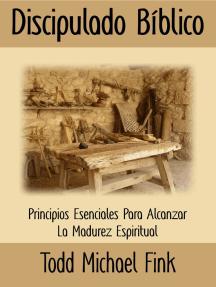 Discipulado Biblico: Principios Esenciales para Alcanzar la Madurez Espiritual