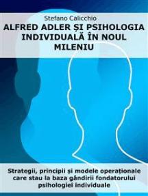 Alfred Adler și psihologia individuală în noul mileniu: Strategii, principii și modele operaționale care stau la baza gândirii fondatorului psihologiei individuale