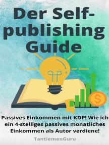 Der Selfpublishing Guide - Passives Einkommen mit KDP: Wie ich ein 4-stelliges passives monatliches Einkommen als Autor verdiene!