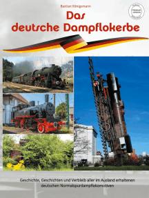 Das deutsche Dampflokerbe - Premiumversion: Geschichte, Geschichten und Verbleib aller im Ausland erhaltenen deutschen Normalspurdampflokomotiven