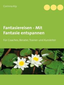 Fantasiereisen - Mit Fantasie entspannen: Für Coaches, Berater, Trainer und Kursleiter