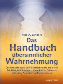 Handbuch übersinnlicher Wahrnehmung: Übersinnliche Fähigkeiten entdecken und trainieren – Feinfühligkeit, Intuition, Hören innerer Stimmen, Hellsehen, Aurasehen und Selbstheilung