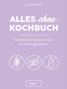 Alles-ohne-Kochbuch: Histaminarme Rezepte für alle mit Unverträglichkeiten (Histaminarme Ernährung bei Hista-minintoleranz und Histaminunverträglichkeit – alles in einem Kochbuch)
