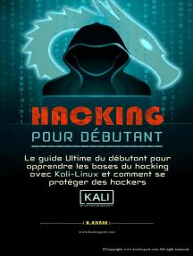 Hacking pour débutant : le guide ultime du débutant pour apprendre les bases du hacking avec Kali Linux et comment se protéger des hackers: Hacking