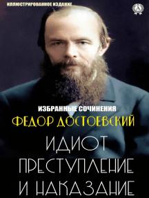 Федор Достоевский. Избранные сочинения: Идиот, Преступление и наказание