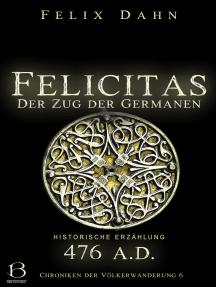 Felicitas: Der Zug der Germanen (Historische Erzählung: 476 A.D.)